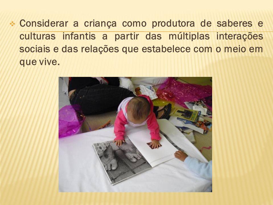 Considerar a criança como produtora de saberes e culturas infantis a partir das múltiplas interações sociais e das relações que estabelece com o meio em que vive.