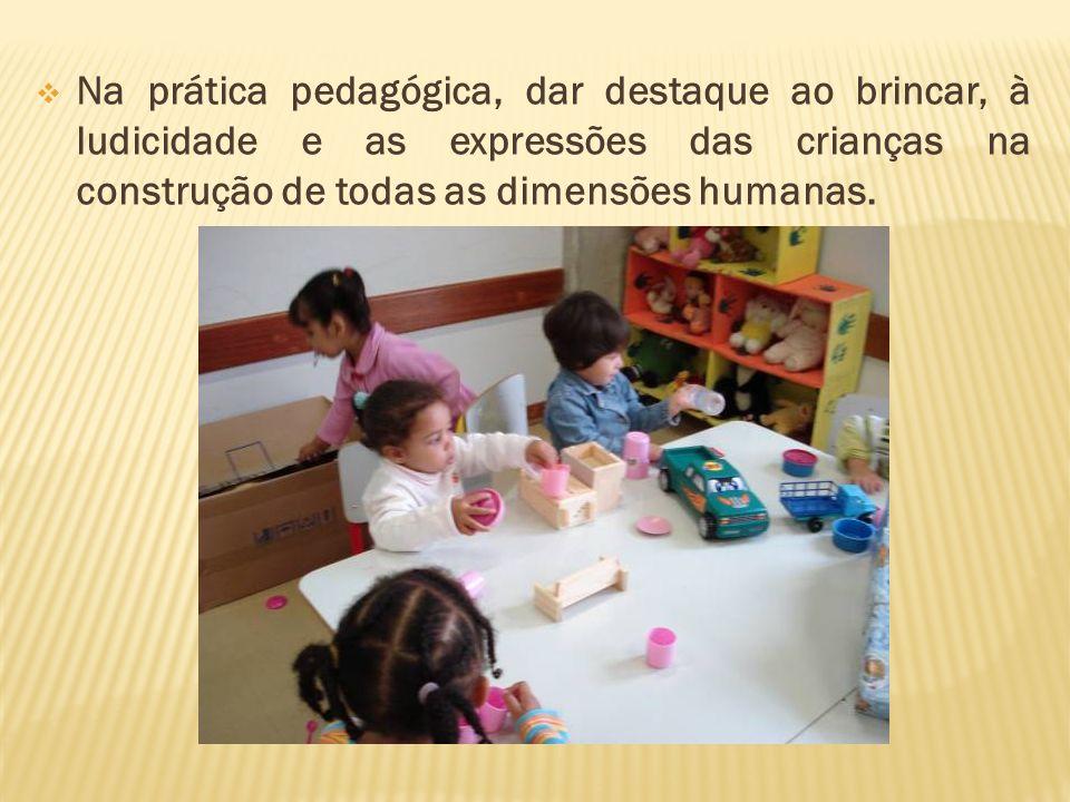 Na prática pedagógica, dar destaque ao brincar, à ludicidade e as expressões das crianças na construção de todas as dimensões humanas.