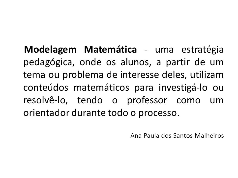 Modelagem Matemática - uma estratégia pedagógica, onde os alunos, a partir de um tema ou problema de interesse deles, utilizam conteúdos matemáticos para investigá-lo ou resolvê-lo, tendo o professor como um orientador durante todo o processo.