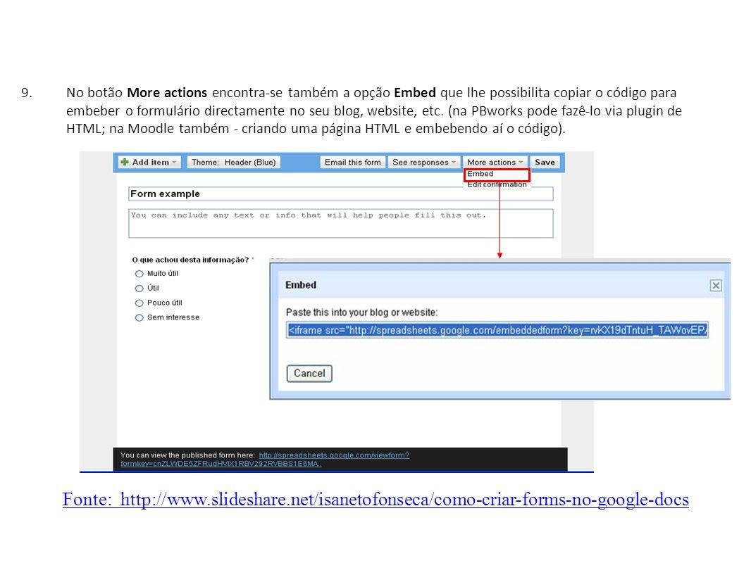 No botão More actions encontra-se também a opção Embed que lhe possibilita copiar o código para embeber o formulário directamente no seu blog, website, etc. (na PBworks pode fazê-lo via plugin de HTML; na Moodle também - criando uma página HTML e embebendo aí o código).