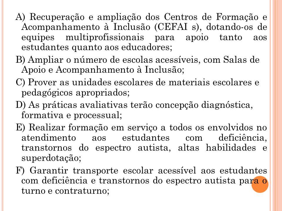 A) Recuperação e ampliação dos Centros de Formação e Acompanhamento à Inclusão (CEFAI s), dotando-os de equipes multiprofissionais para apoio tanto aos estudantes quanto aos educadores;