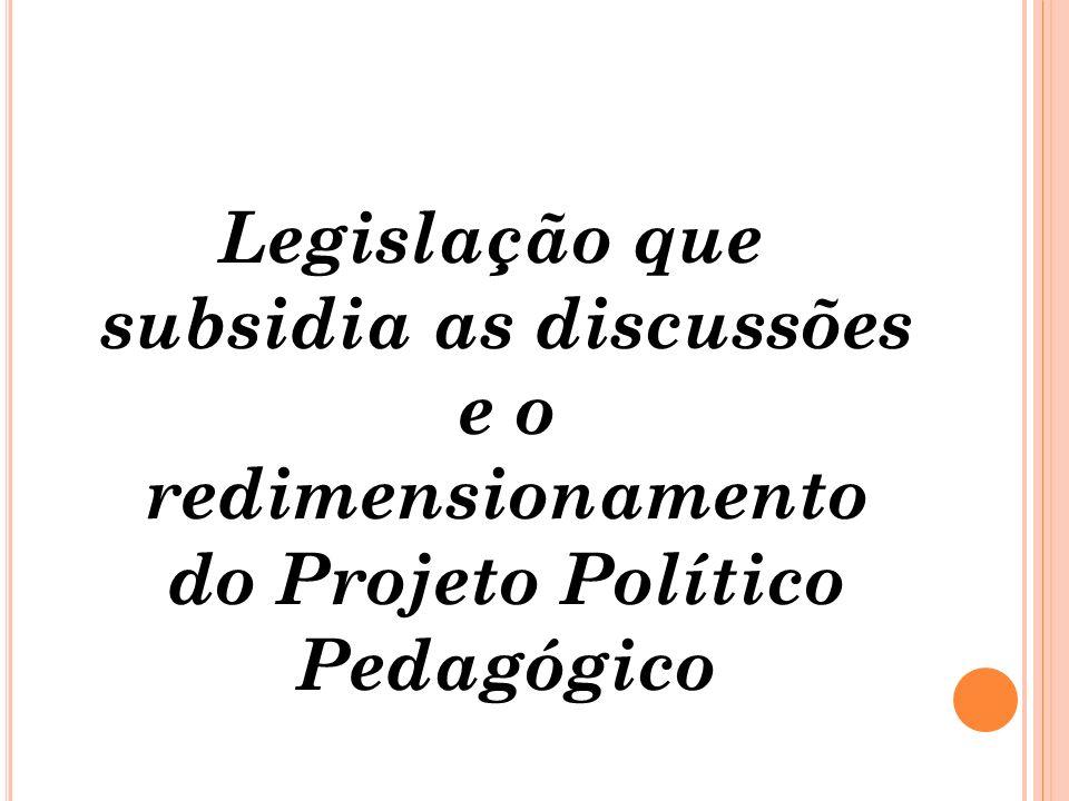 Legislação que subsidia as discussões e o redimensionamento do Projeto Político Pedagógico