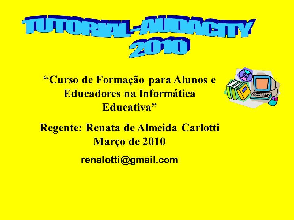 TUTORIAL - AUDACITY 2010. Curso de Formação para Alunos e Educadores na Informática Educativa Regente: Renata de Almeida Carlotti Março de 2010.
