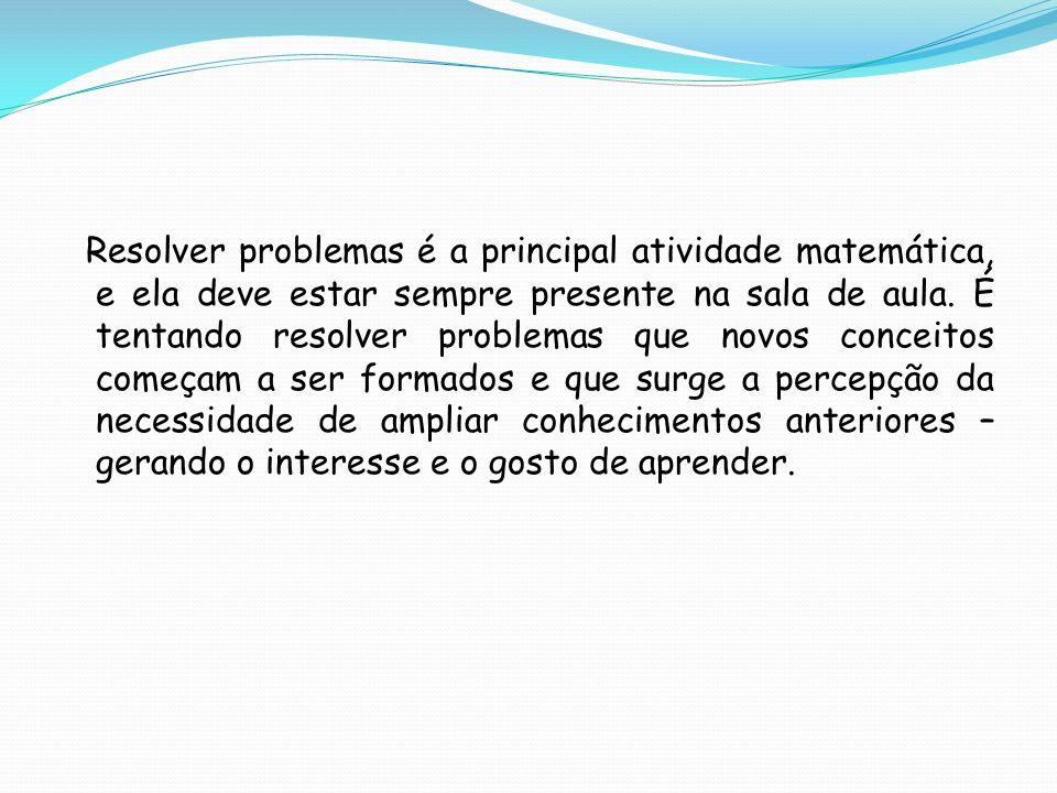 Resolver problemas é a principal atividade matemática, e ela deve estar sempre presente na sala de aula.