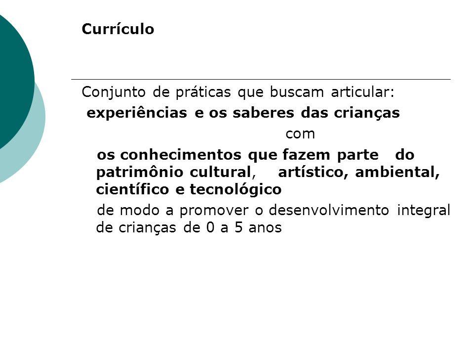 Currículo Conjunto de práticas que buscam articular: experiências e os saberes das crianças com os conhecimentos que fazem parte do patrimônio cultural, artístico, ambiental, científico e tecnológico de modo a promover o desenvolvimento integral de crianças de 0 a 5 anos