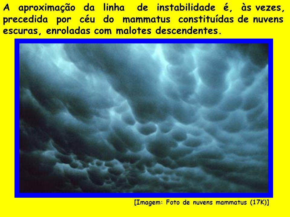 A aproximação da linha de instabilidade é, às vezes, precedida por céu do mammatus constituídas de nuvens escuras, enroladas com malotes descendentes.