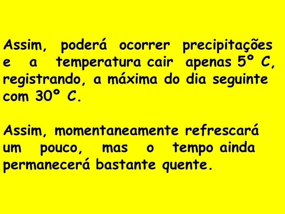Assim, poderá ocorrer precipitações e a temperatura cair apenas 5º C, registrando, a máxima do dia seguinte com 30º C.