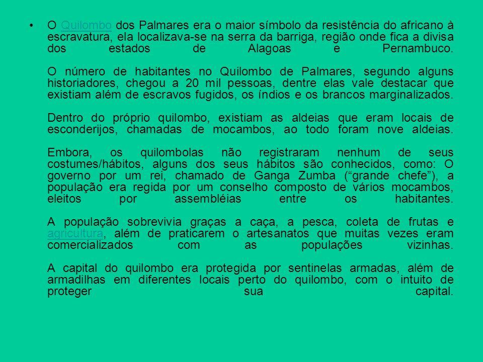 O Quilombo dos Palmares era o maior símbolo da resistência do africano à escravatura, ela localizava-se na serra da barriga, região onde fica a divisa dos estados de Alagoas e Pernambuco.