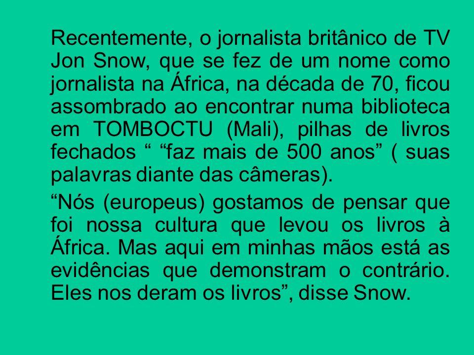 Recentemente, o jornalista britânico de TV Jon Snow, que se fez de um nome como jornalista na África, na década de 70, ficou assombrado ao encontrar numa biblioteca em TOMBOCTU (Mali), pilhas de livros fechados faz mais de 500 anos ( suas palavras diante das câmeras).