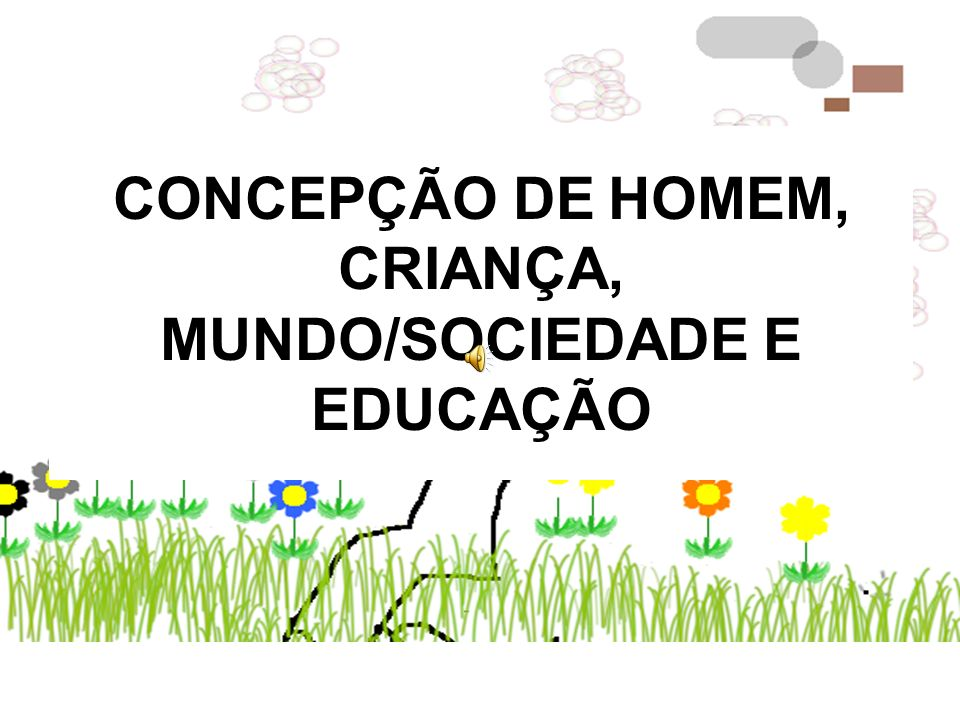 CONCEPÇÃO DE HOMEM, CRIANÇA, MUNDO/SOCIEDADE E EDUCAÇÃO