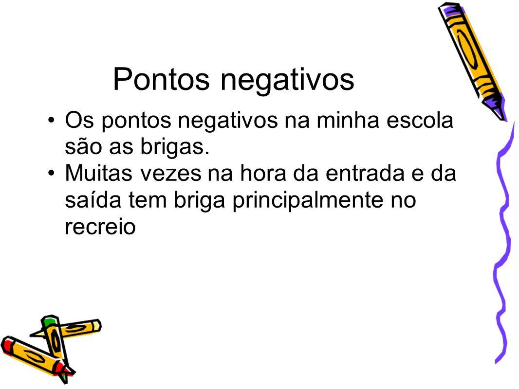 Pontos negativos Os pontos negativos na minha escola são as brigas.