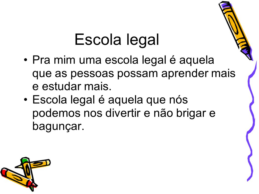 Escola legal Pra mim uma escola legal é aquela que as pessoas possam aprender mais e estudar mais.
