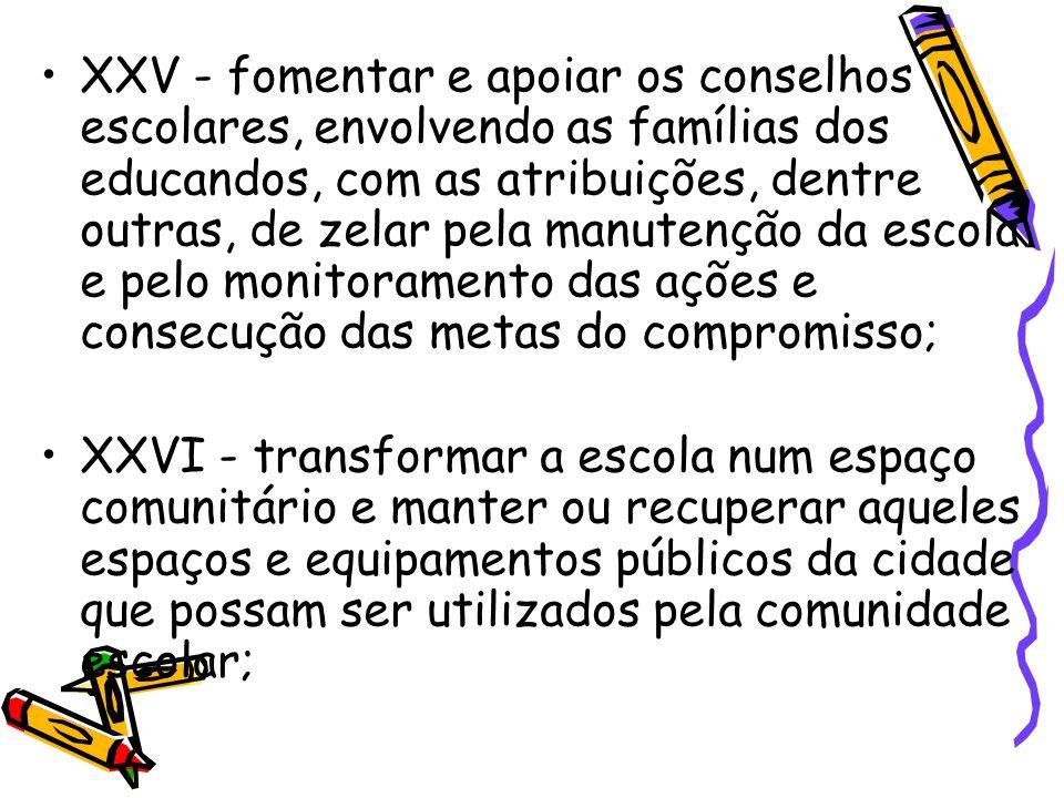 XXV - fomentar e apoiar os conselhos escolares, envolvendo as famílias dos educandos, com as atribuições, dentre outras, de zelar pela manutenção da escola e pelo monitoramento das ações e consecução das metas do compromisso;
