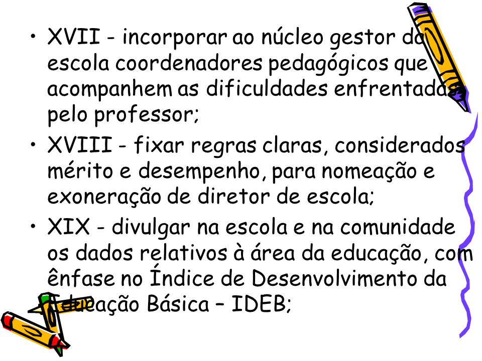 XVII - incorporar ao núcleo gestor da escola coordenadores pedagógicos que acompanhem as dificuldades enfrentadas pelo professor;