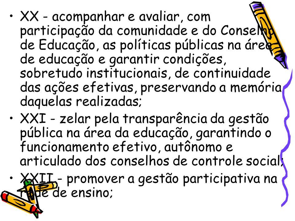 XX - acompanhar e avaliar, com participação da comunidade e do Conselho de Educação, as políticas públicas na área de educação e garantir condições, sobretudo institucionais, de continuidade das ações efetivas, preservando a memória daquelas realizadas;