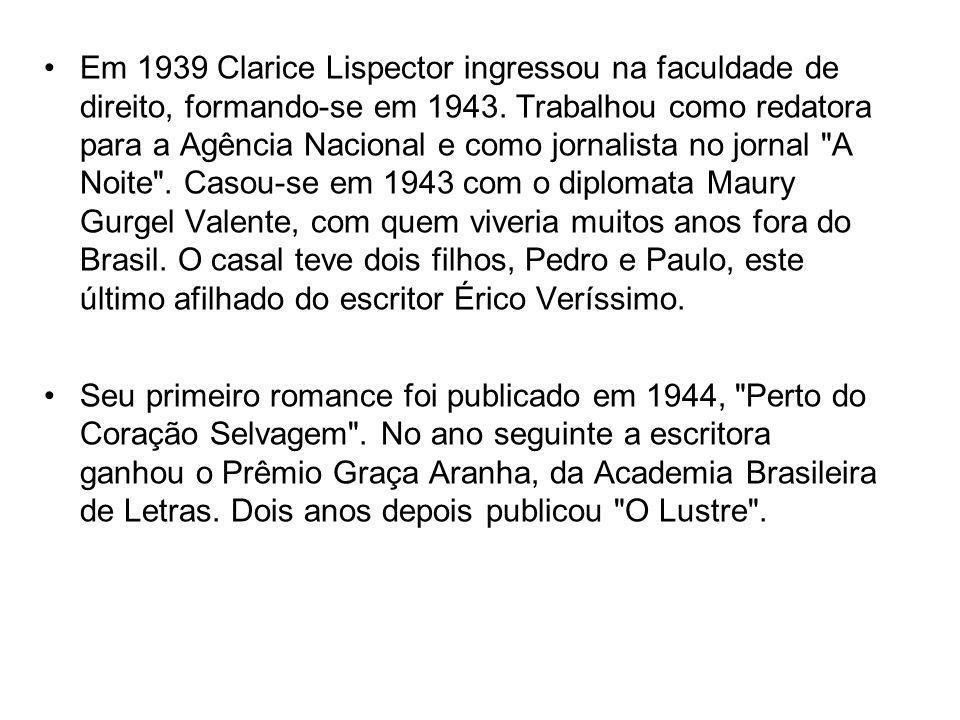 Em 1939 Clarice Lispector ingressou na faculdade de direito, formando-se em 1943. Trabalhou como redatora para a Agência Nacional e como jornalista no jornal A Noite . Casou-se em 1943 com o diplomata Maury Gurgel Valente, com quem viveria muitos anos fora do Brasil. O casal teve dois filhos, Pedro e Paulo, este último afilhado do escritor Érico Veríssimo.