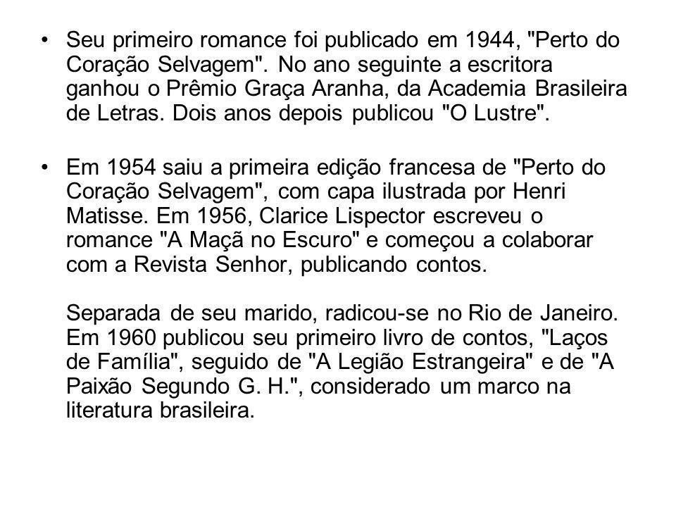 Seu primeiro romance foi publicado em 1944, Perto do Coração Selvagem . No ano seguinte a escritora ganhou o Prêmio Graça Aranha, da Academia Brasileira de Letras. Dois anos depois publicou O Lustre .
