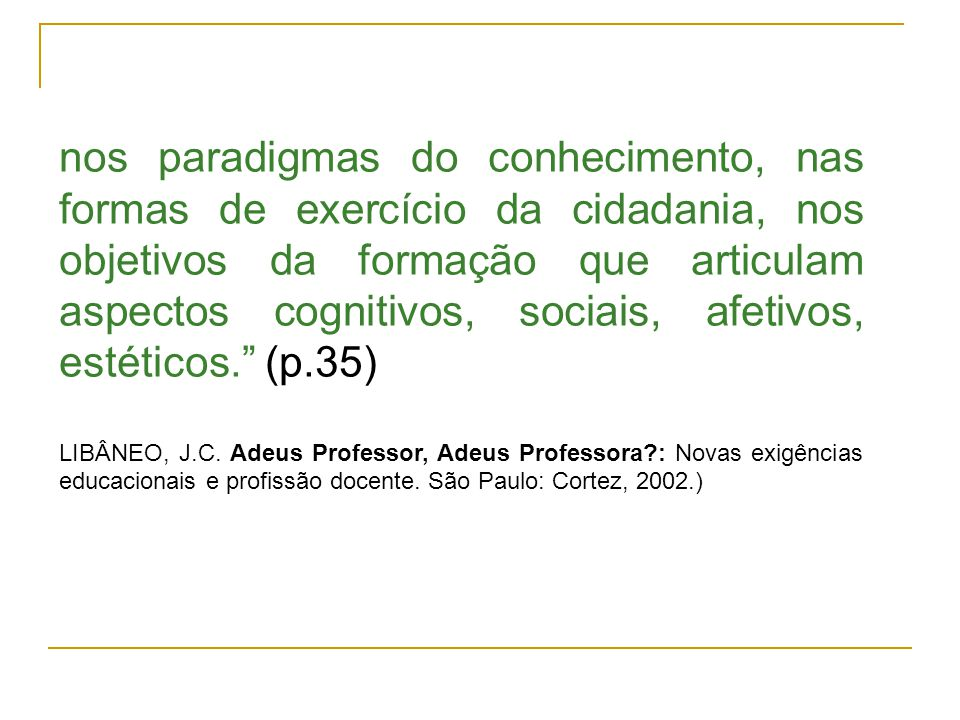 nos paradigmas do conhecimento, nas formas de exercício da cidadania, nos objetivos da formação que articulam aspectos cognitivos, sociais, afetivos, estéticos. (p.35)