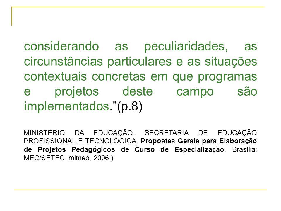 considerando as peculiaridades, as circunstâncias particulares e as situações contextuais concretas em que programas e projetos deste campo são implementados. (p.8)