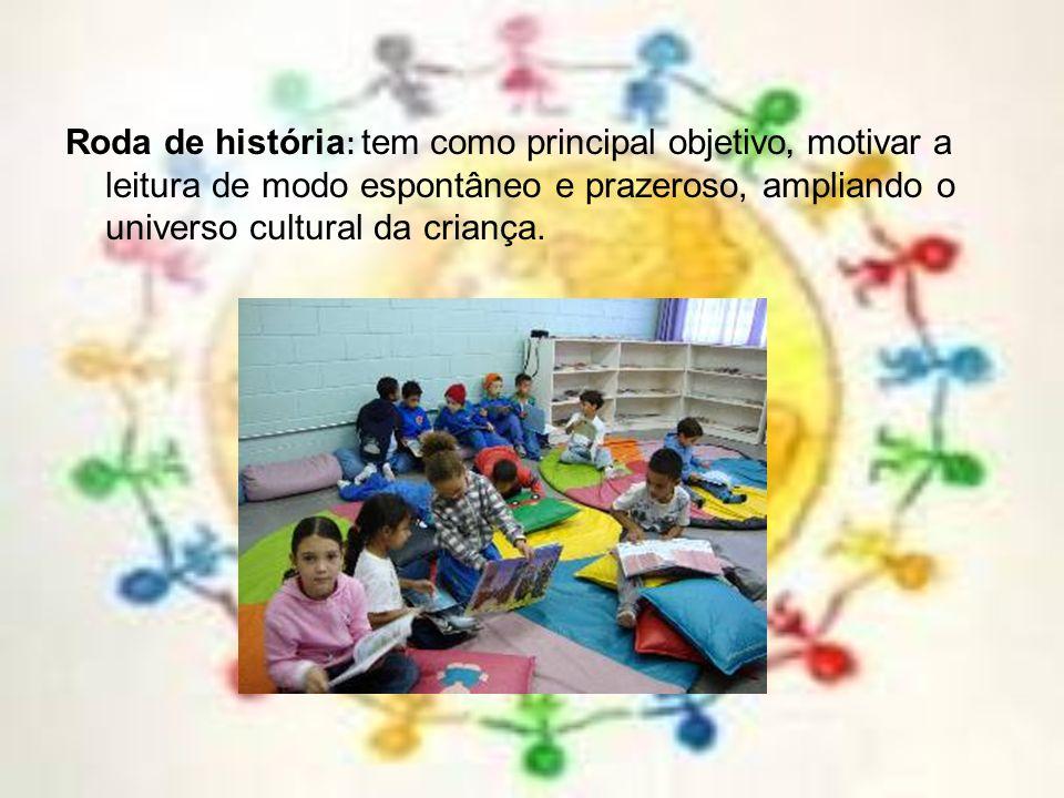 Roda de história: tem como principal objetivo, motivar a leitura de modo espontâneo e prazeroso, ampliando o universo cultural da criança.