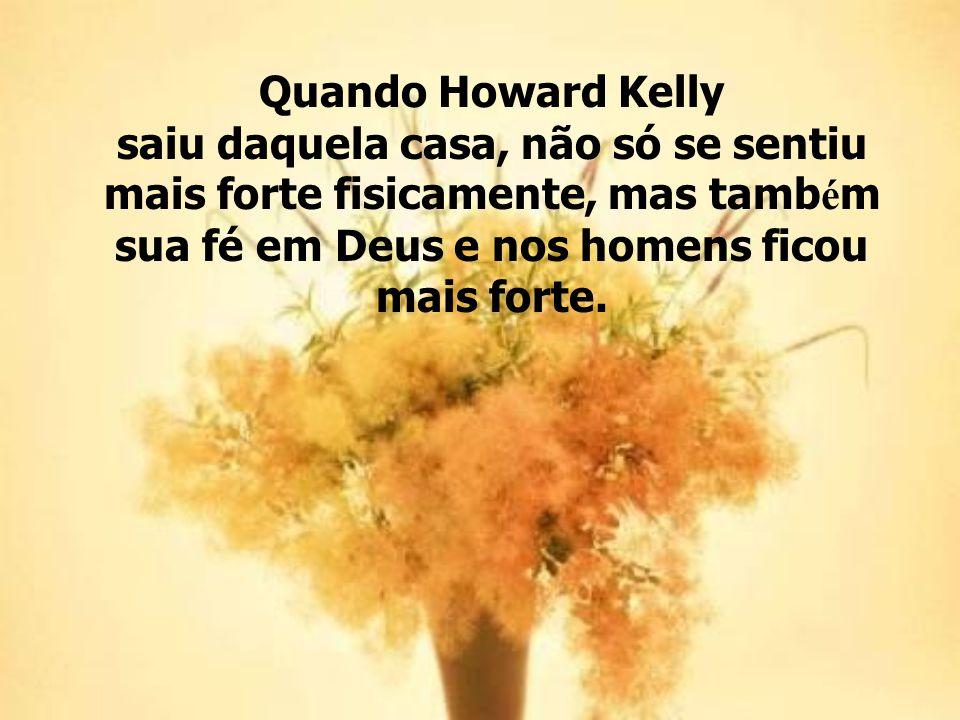 Quando Howard Kelly saiu daquela casa, não só se sentiu mais forte fisicamente, mas também sua fé em Deus e nos homens ficou mais forte.