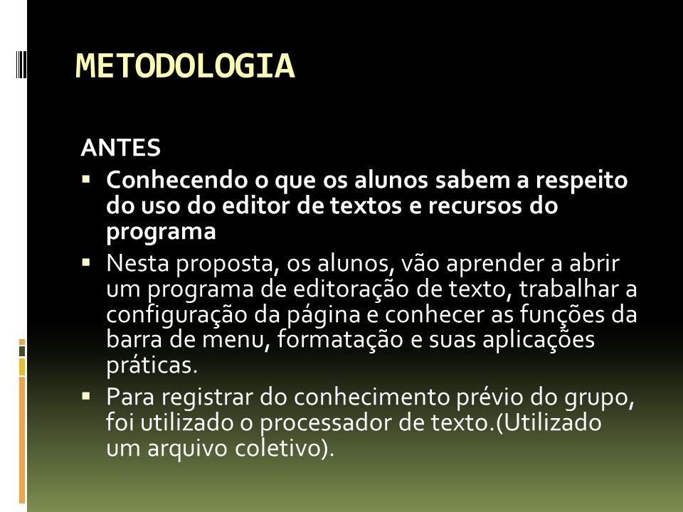 METODOLOGIA ANTES. Conhecendo o que os alunos sabem a respeito do uso do editor de textos e recursos do programa.