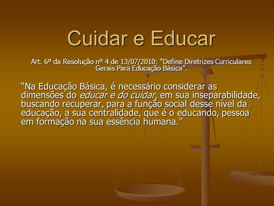 Cuidar e Educar Art. 6º da Resolução nº 4 de 13/07/2010: Define Diretrizes Curriculares Gerais Para Educação Básica .