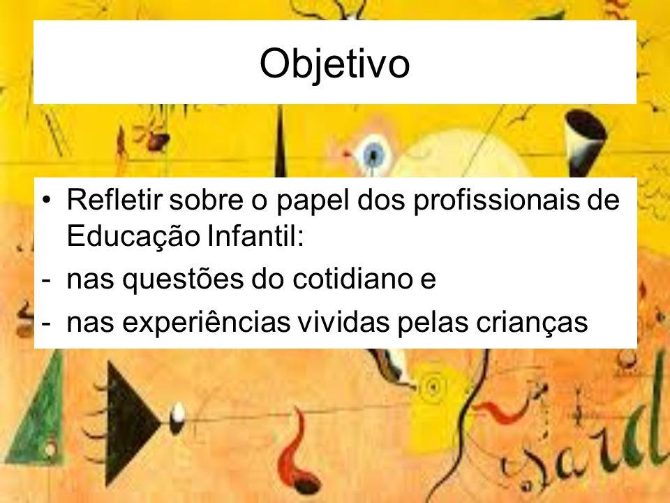 Objetivo Refletir sobre o papel dos profissionais de Educação Infantil: nas questões do cotidiano e.