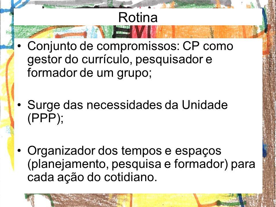 Rotina Conjunto de compromissos: CP como gestor do currículo, pesquisador e formador de um grupo; Surge das necessidades da Unidade (PPP);