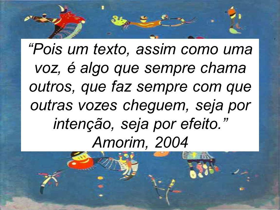 Pois um texto, assim como uma voz, é algo que sempre chama outros, que faz sempre com que outras vozes cheguem, seja por intenção, seja por efeito. Amorim, 2004