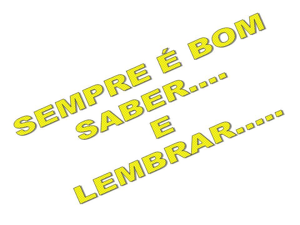 SEMPRE É BOM SABER.... LEMBRAR..... E