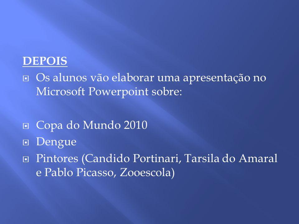 DEPOIS Os alunos vão elaborar uma apresentação no Microsoft Powerpoint sobre: Copa do Mundo 2010. Dengue.