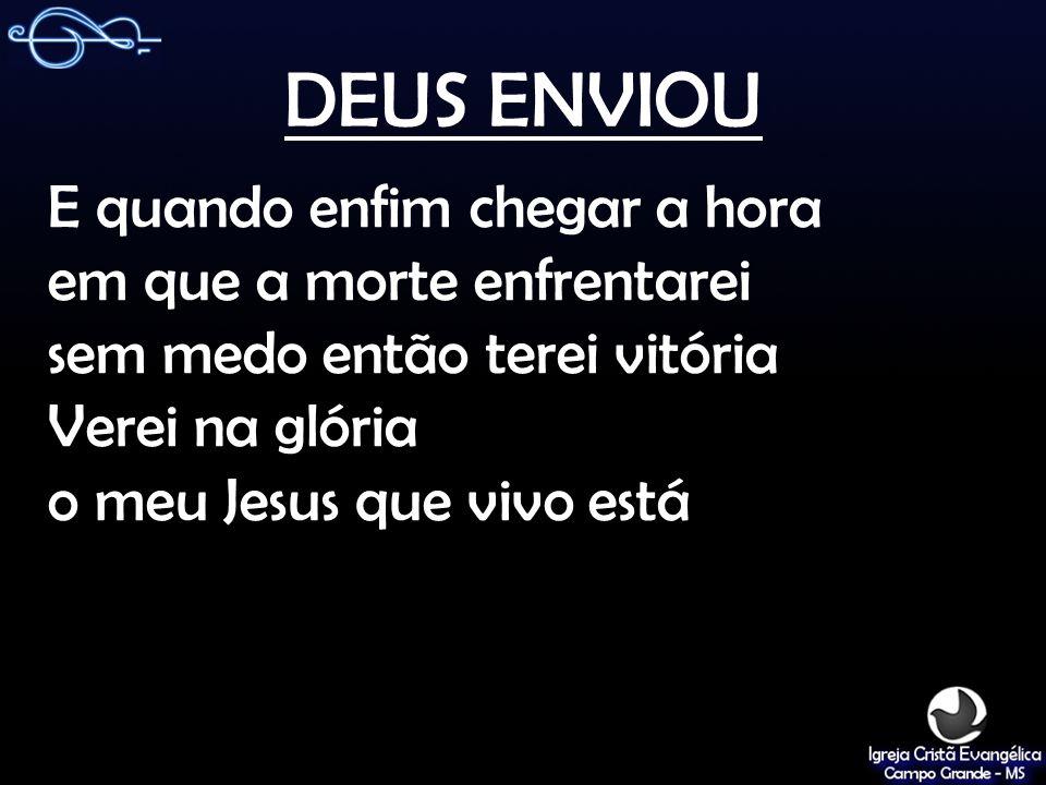 DEUS ENVIOU E quando enfim chegar a hora em que a morte enfrentarei sem medo então terei vitória Verei na glória o meu Jesus que vivo está