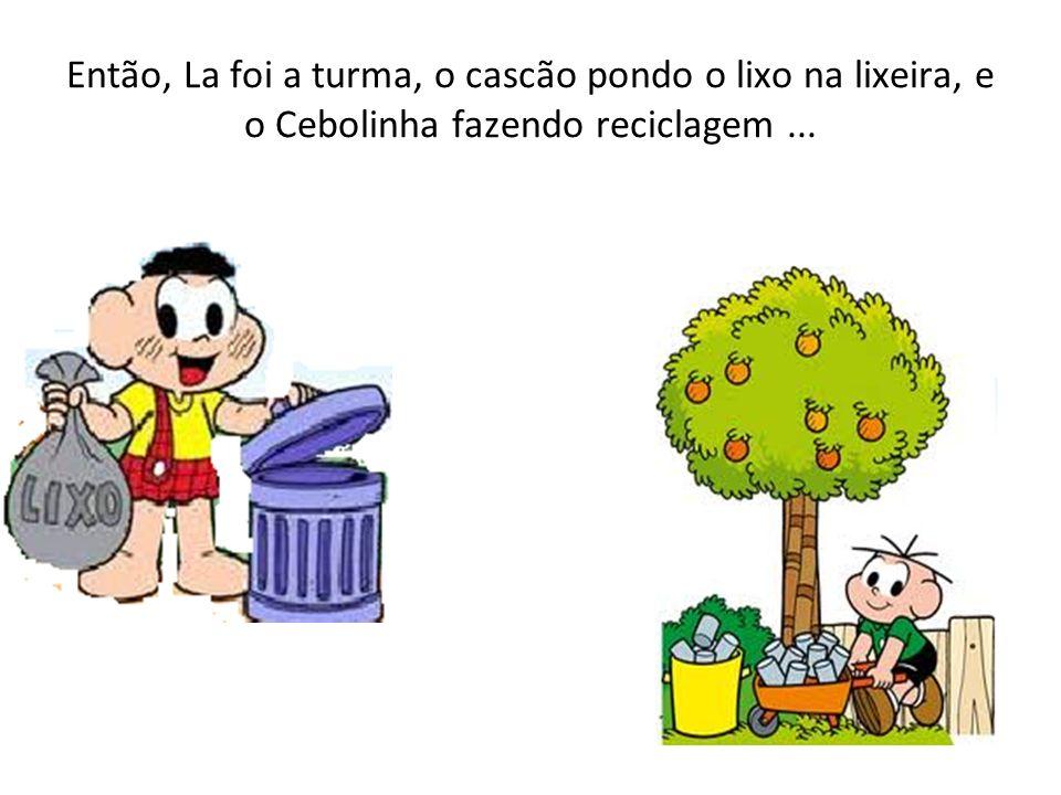 Então, La foi a turma, o cascão pondo o lixo na lixeira, e o Cebolinha fazendo reciclagem ...