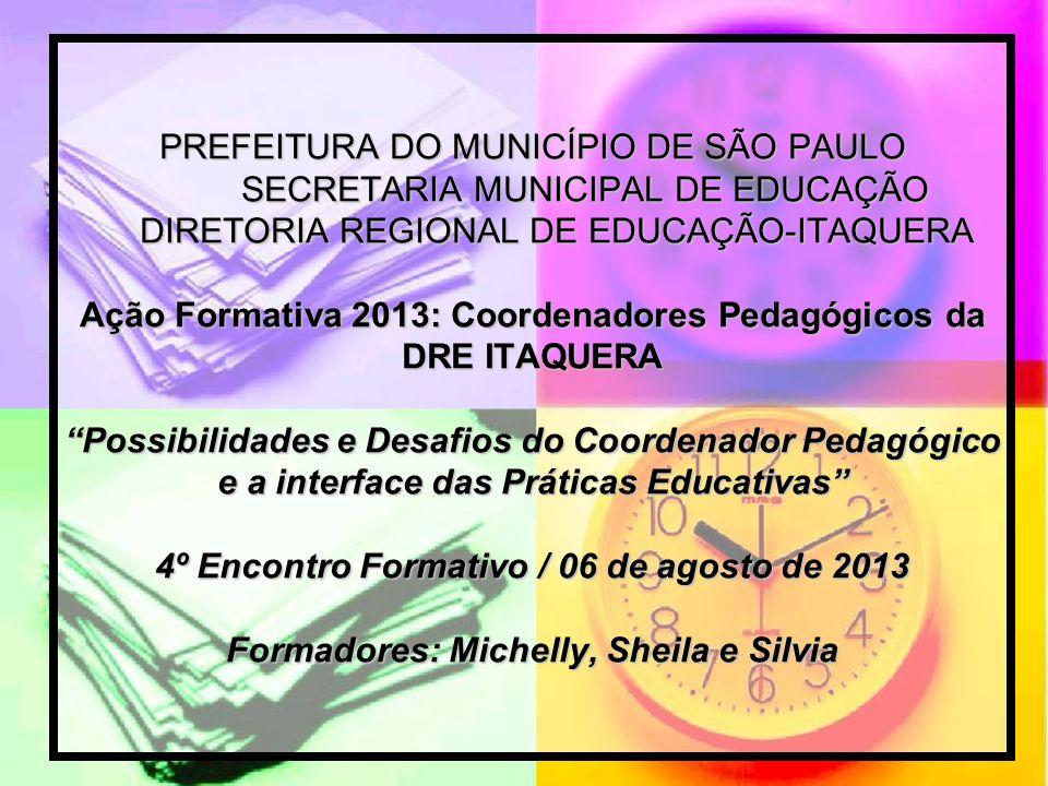 PREFEITURA DO MUNICÍPIO DE SÃO PAULO SECRETARIA MUNICIPAL DE EDUCAÇÃO DIRETORIA REGIONAL DE EDUCAÇÃO-ITAQUERA Ação Formativa 2013: Coordenadores Pedagógicos da DRE ITAQUERA Possibilidades e Desafios do Coordenador Pedagógico e a interface das Práticas Educativas 4º Encontro Formativo / 06 de agosto de 2013 Formadores: Michelly, Sheila e Silvia