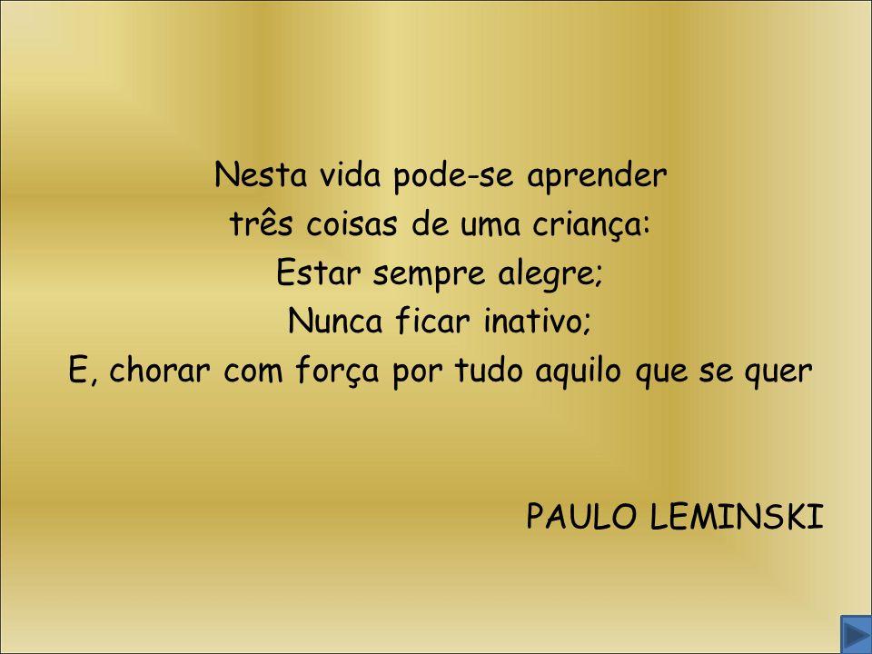 Nesta vida pode-se aprender três coisas de uma criança: Estar sempre alegre; Nunca ficar inativo; E, chorar com força por tudo aquilo que se quer PAULO LEMINSKI