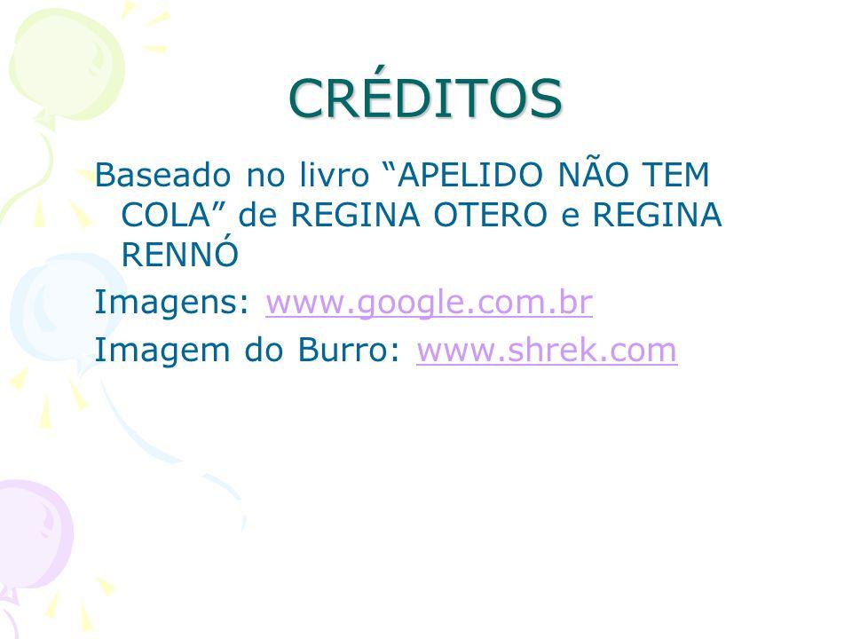 CRÉDITOSBaseado no livro APELIDO NÃO TEM COLA de REGINA OTERO e REGINA RENNÓ. Imagens: www.google.com.br.