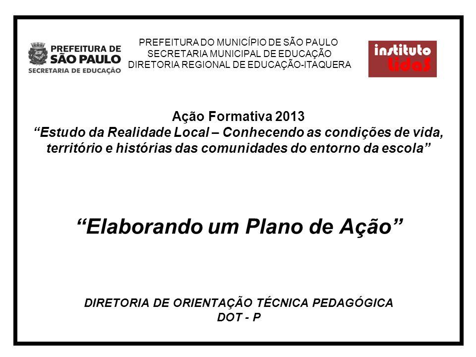 PREFEITURA DO MUNICÍPIO DE SÃO PAULO SECRETARIA MUNICIPAL DE EDUCAÇÃO DIRETORIA REGIONAL DE EDUCAÇÃO-ITAQUERA Ação Formativa 2013 Estudo da Realidade Local – Conhecendo as condições de vida, território e histórias das comunidades do entorno da escola Elaborando um Plano de Ação DIRETORIA DE ORIENTAÇÃO TÉCNICA PEDAGÓGICA DOT - P