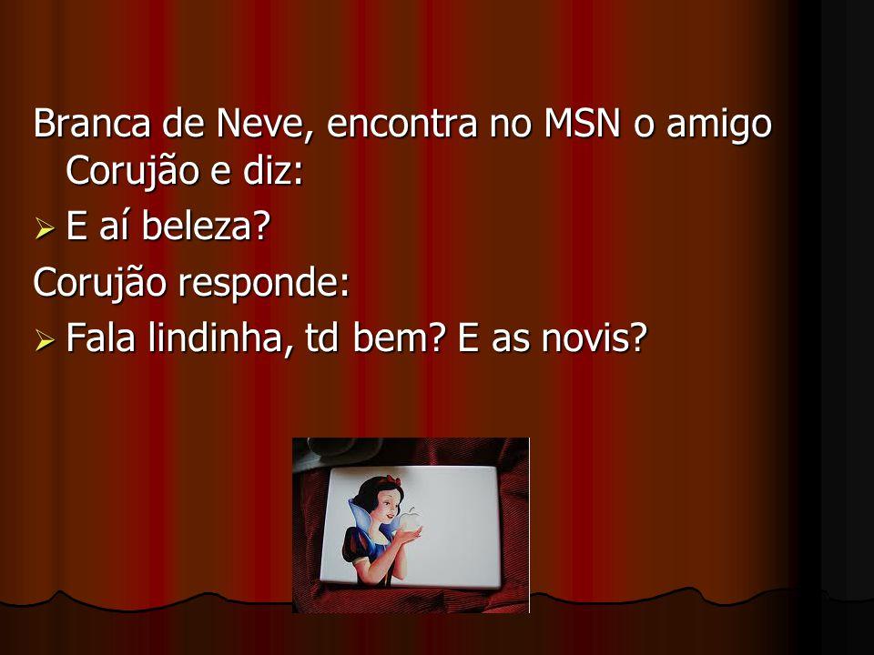 Branca de Neve, encontra no MSN o amigo Corujão e diz: