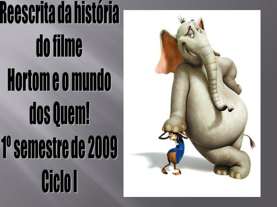 Reescrita da história do filme Hortom e o mundo dos Quem! 1º semestre de 2009 Ciclo I