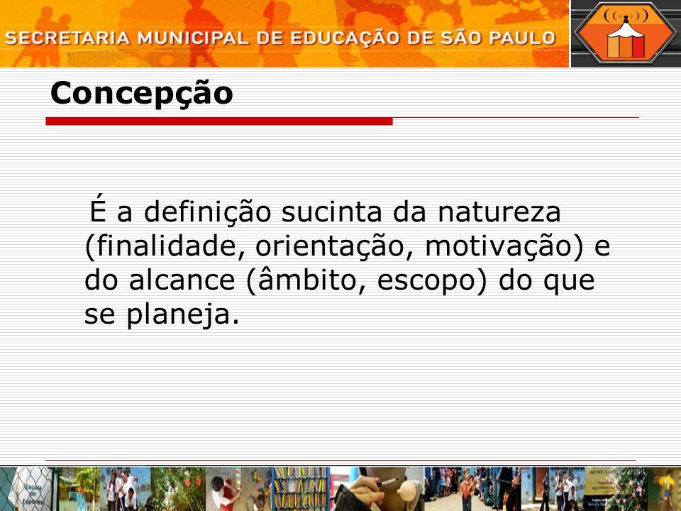 Concepção É a definição sucinta da natureza (finalidade, orientação, motivação) e do alcance (âmbito, escopo) do que se planeja.