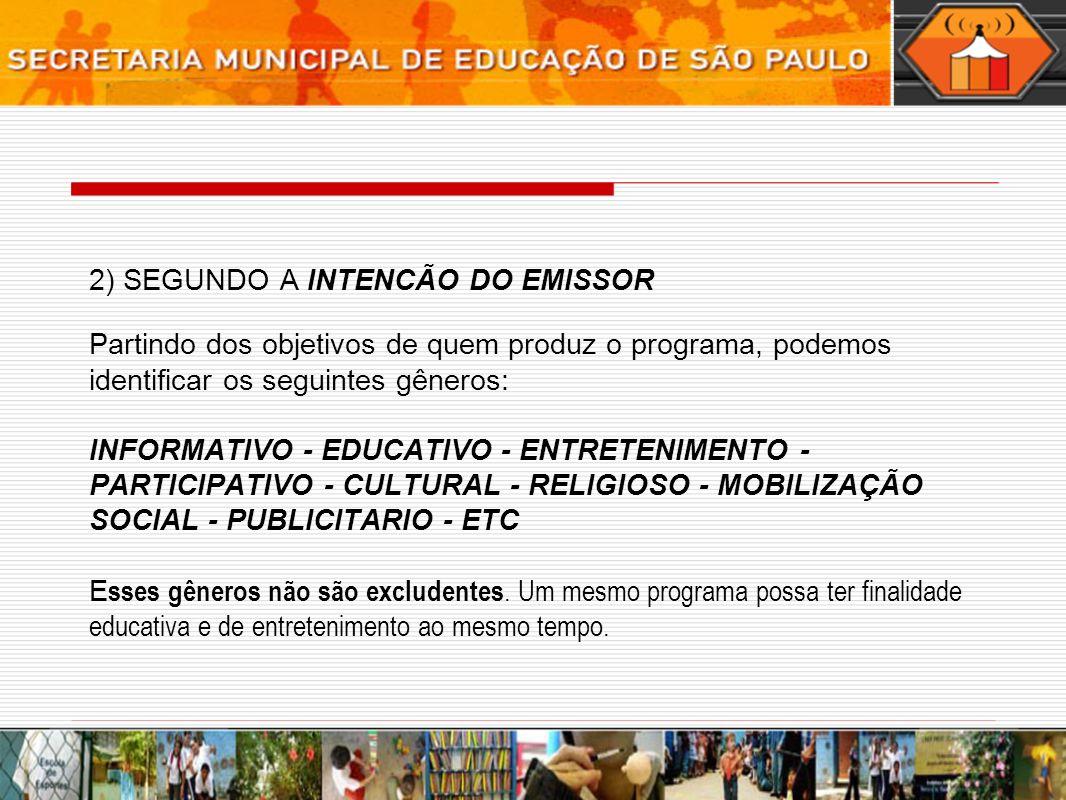 2) SEGUNDO A INTENCÃO DO EMISSOR Partindo dos objetivos de quem produz o programa, podemos identificar os seguintes gêneros: INFORMATIVO - EDUCATIVO - ENTRETENIMENTO - PARTICIPATIVO - CULTURAL - RELIGIOSO - MOBILIZAÇÃO SOCIAL - PUBLICITARIO - ETC Esses gêneros não são excludentes.