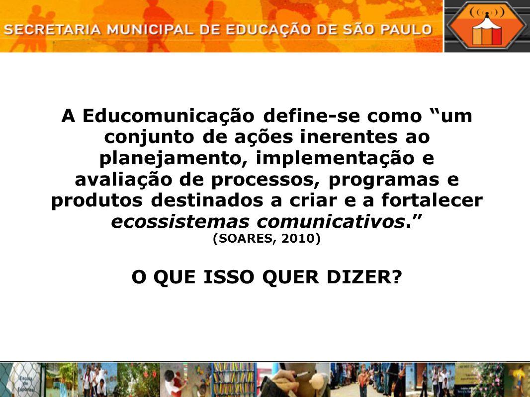 A Educomunicação define-se como um conjunto de ações inerentes ao planejamento, implementação e avaliação de processos, programas e produtos destinados a criar e a fortalecer ecossistemas comunicativos. (SOARES, 2010) O QUE ISSO QUER DIZER