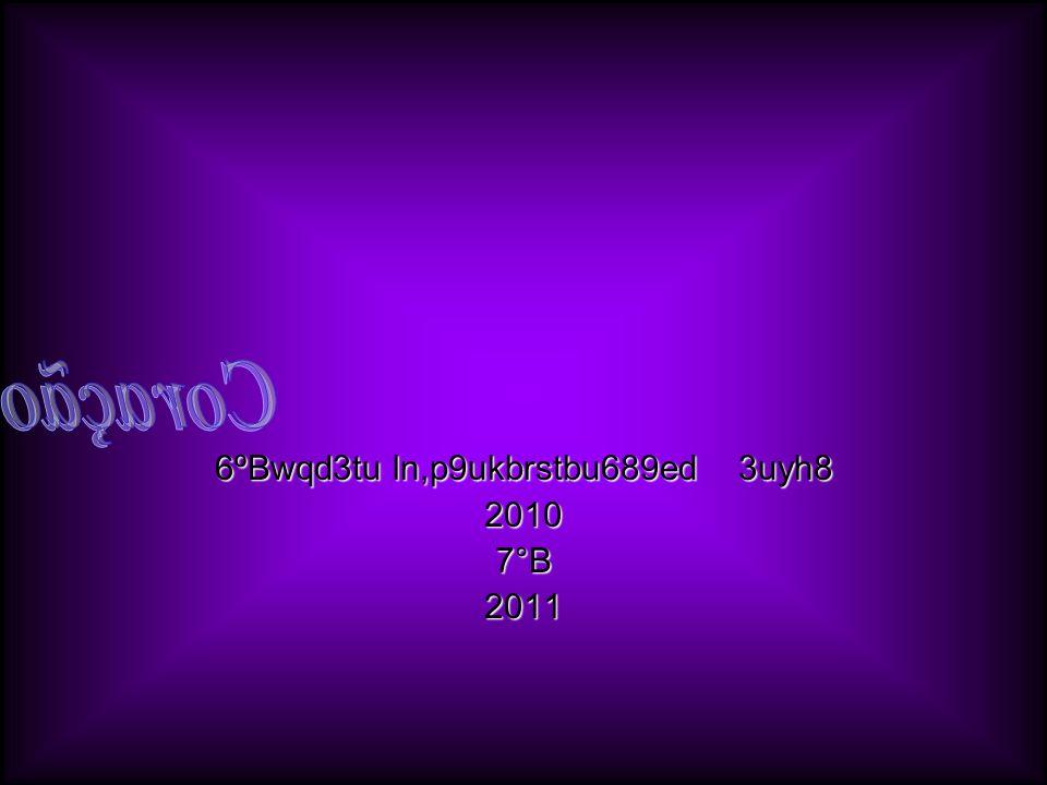 6ºBwqd3tu ln,p9ukbrstbu689ed 3uyh8 2010 7°B 2011