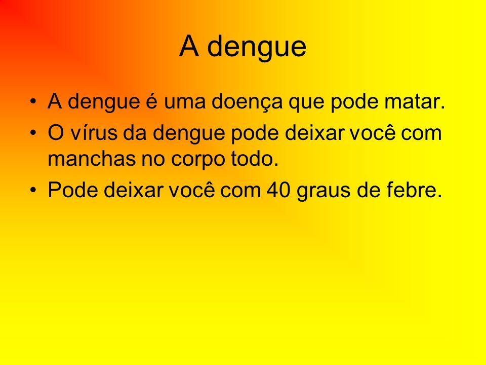 A dengue A dengue é uma doença que pode matar.