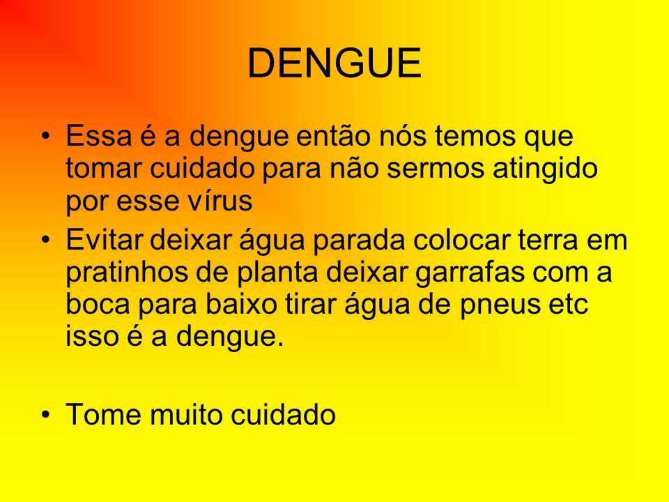 DENGUEEssa é a dengue então nós temos que tomar cuidado para não sermos atingido por esse vírus.