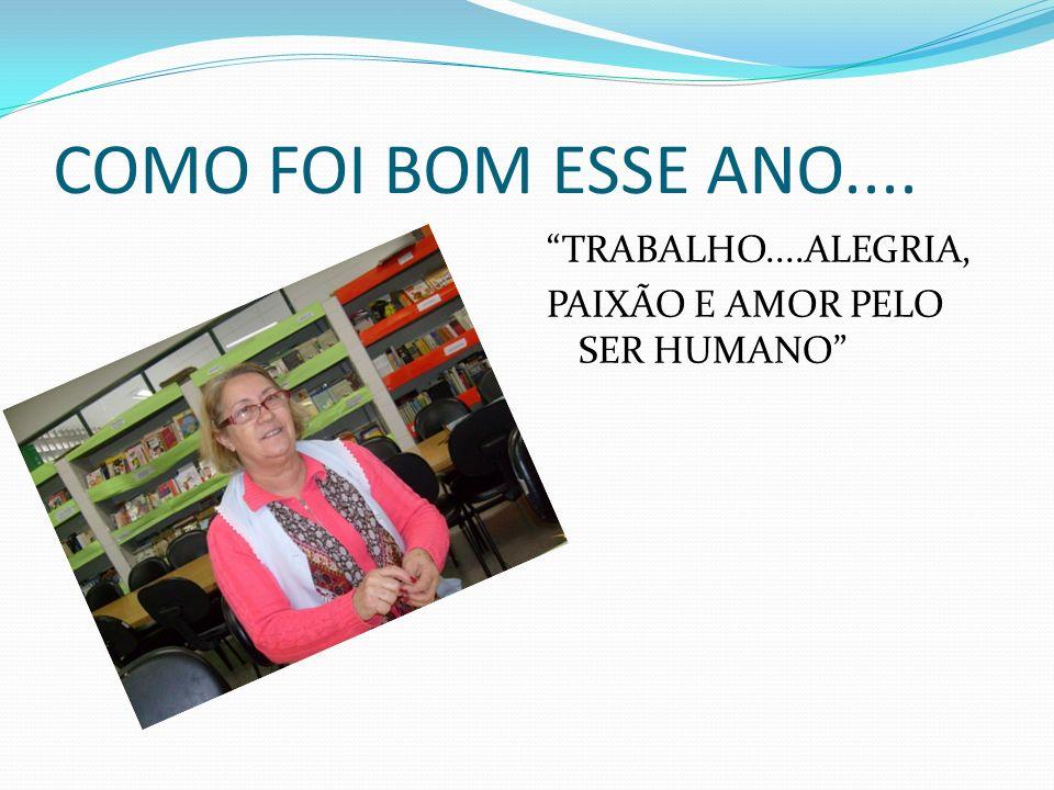 COMO FOI BOM ESSE ANO.... TRABALHO....ALEGRIA, PAIXÃO E AMOR PELO SER HUMANO