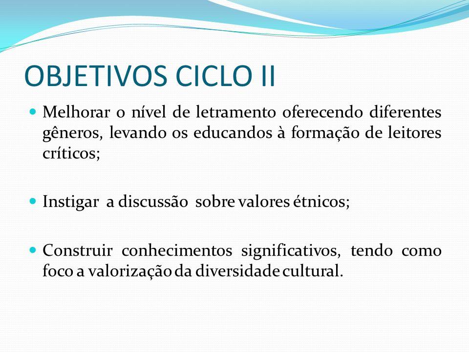OBJETIVOS CICLO II Melhorar o nível de letramento oferecendo diferentes gêneros, levando os educandos à formação de leitores críticos;