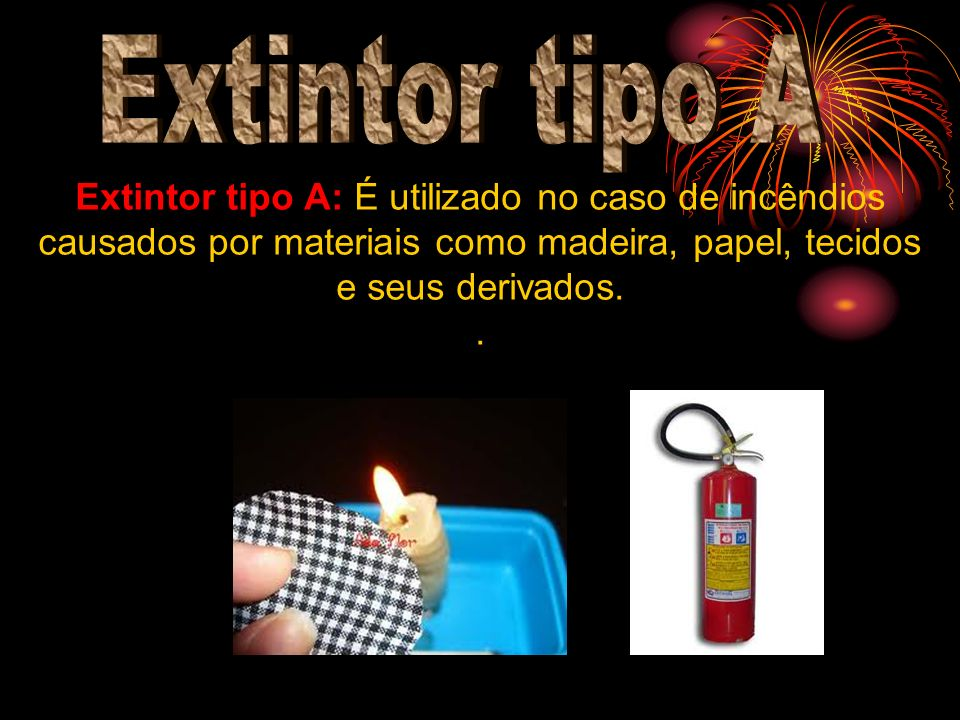 Extintor tipo A Extintor tipo A: É utilizado no caso de incêndios causados por materiais como madeira, papel, tecidos e seus derivados.
