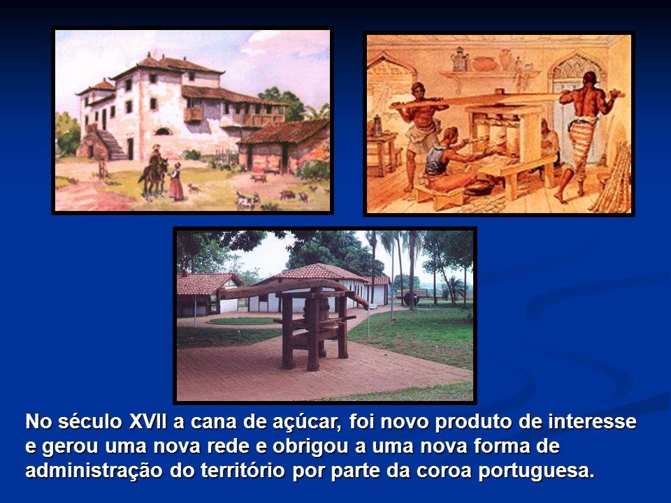 No século XVII a cana de açúcar, foi novo produto de interesse e gerou uma nova rede e obrigou a uma nova forma de administração do território por parte da coroa portuguesa.